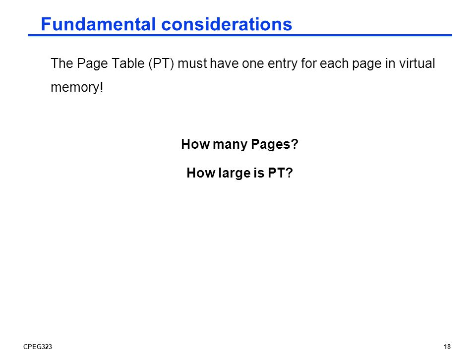 CPEG32318 The Page Table (PT) must have one entry for each page in virtual memory.
