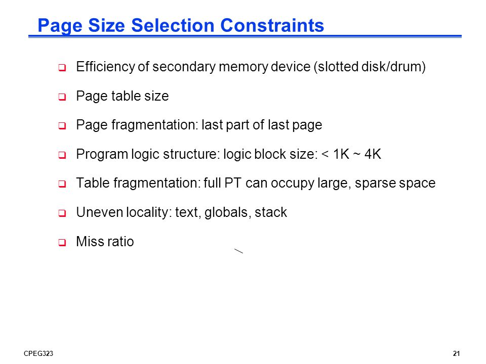 CPEG32321 Page Size Selection Constraints  Efficiency of secondary memory device (slotted disk/drum)  Page table size  Page fragmentation: last part of last page  Program logic structure: logic block size: < 1K ~ 4K  Table fragmentation: full PT can occupy large, sparse space  Uneven locality: text, globals, stack  Miss ratio