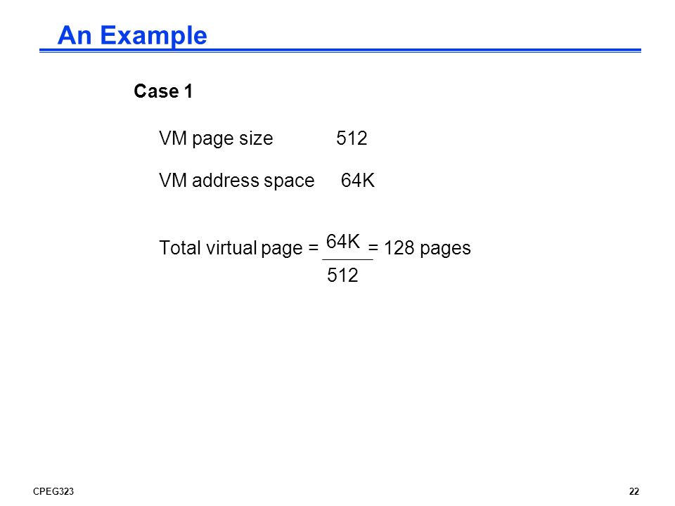 CPEG32322 An Example Case 1 VM page size512 VM address space 64K Total virtual page = = 128 pages 64K 512