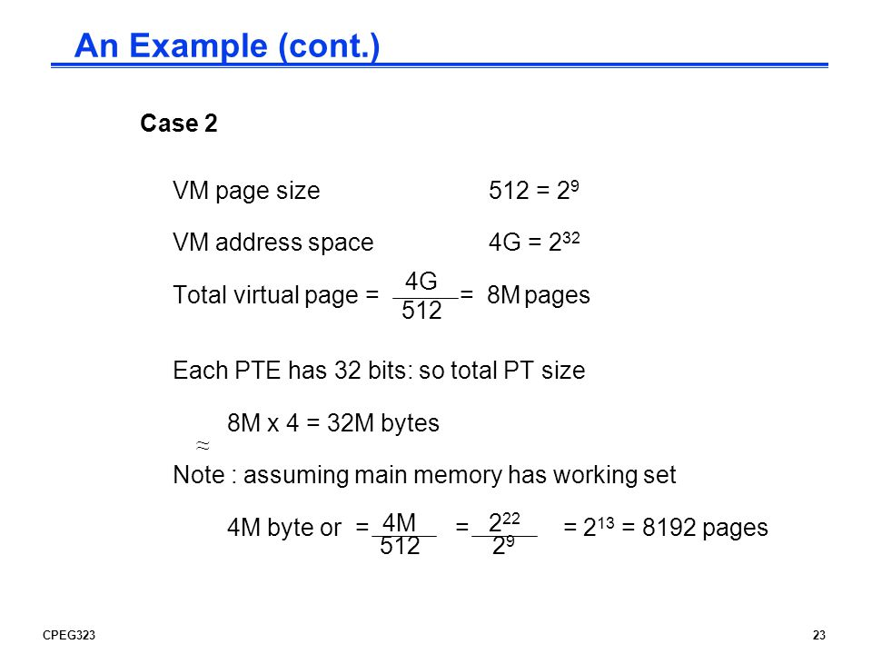 CPEG32323 Case 2 VM page size512 = 2 9 VM address space 4G = 2 32 Total virtual page = = 8M pages Each PTE has 32 bits: so total PT size 8M x 4 = 32M bytes Note : assuming main memory has working set 4M byte or = = = 2 13 = 8192 pages 4G 512 ~~~~ 4M An Example (cont.)
