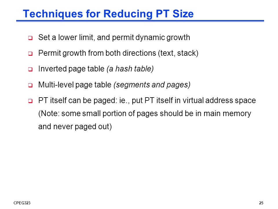 CPEG32325 Techniques for Reducing PT Size  Set a lower limit, and permit dynamic growth  Permit growth from both directions (text, stack)  Inverted page table (a hash table)  Multi-level page table (segments and pages)  PT itself can be paged: ie., put PT itself in virtual address space (Note: some small portion of pages should be in main memory and never paged out)