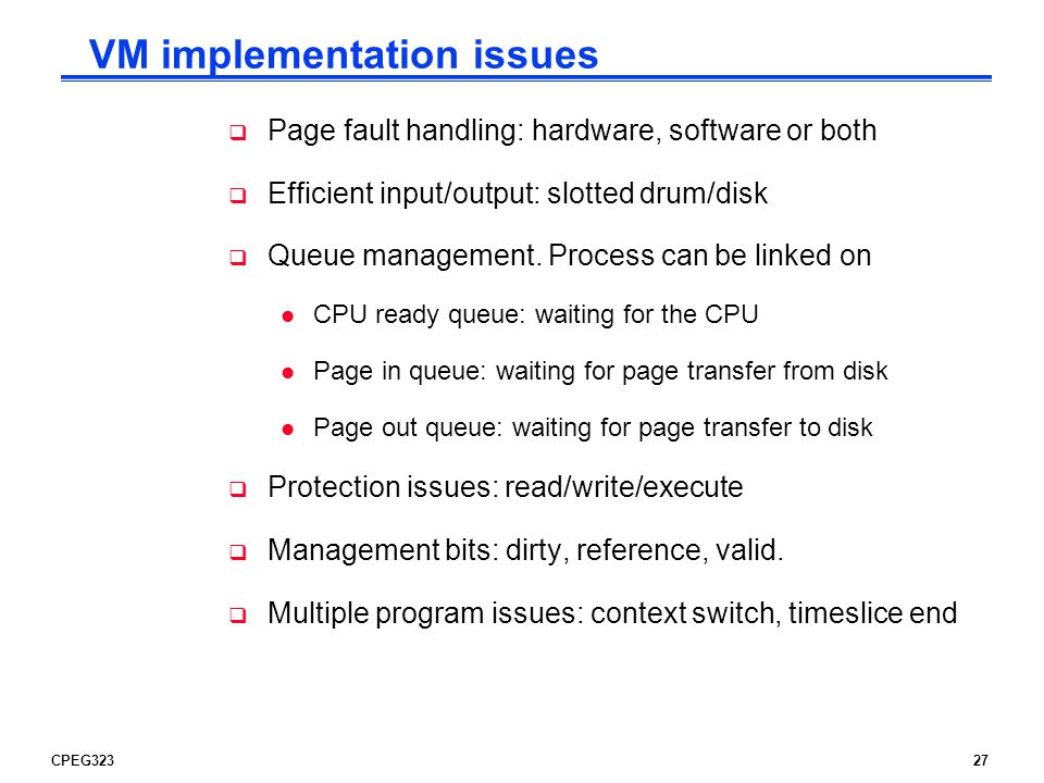 CPEG32327 VM implementation issues  Page fault handling: hardware, software or both  Efficient input/output: slotted drum/disk  Queue management.