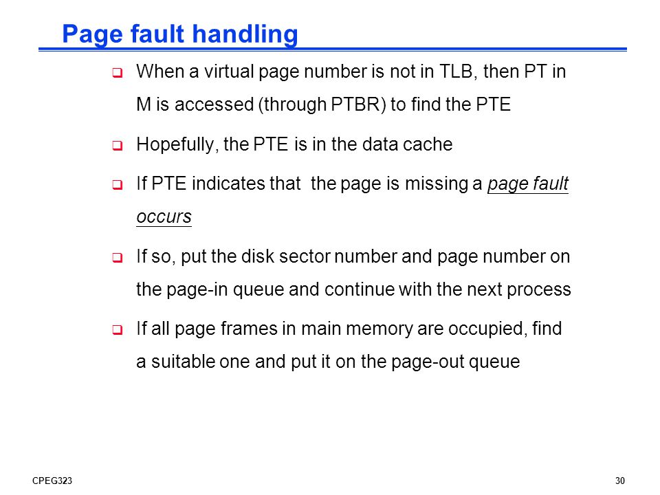 CPEG32330 Page fault handling  When a virtual page number is not in TLB, then PT in M is accessed (through PTBR) to find the PTE  Hopefully, the PTE is in the data cache  If PTE indicates that the page is missing a page fault occurs  If so, put the disk sector number and page number on the page-in queue and continue with the next process  If all page frames in main memory are occupied, find a suitable one and put it on the page-out queue
