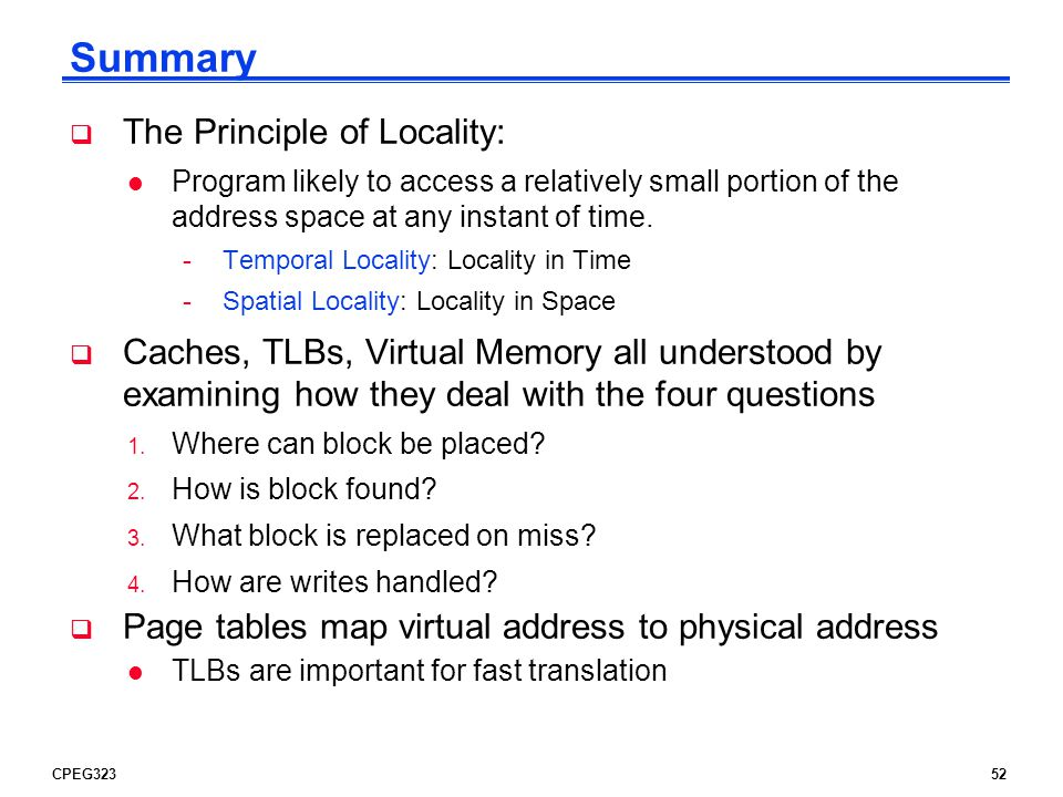 CPEG32352 Summary  The Principle of Locality: l Program likely to access a relatively small portion of the address space at any instant of time.