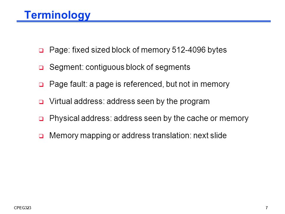 CPEG3237 Terminology  Page: fixed sized block of memory bytes  Segment: contiguous block of segments  Page fault: a page is referenced, but not in memory  Virtual address: address seen by the program  Physical address: address seen by the cache or memory  Memory mapping or address translation: next slide