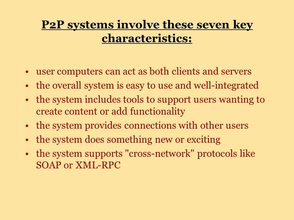 P2P systems involve these seven key characteristics: user computers can act as both clients and servers the overall system is easy to use and well-integrated the system includes tools to support users wanting to create content or add functionality the system provides connections with other users the system does something new or exciting the system supports cross-network protocols like SOAP or XML-RPC