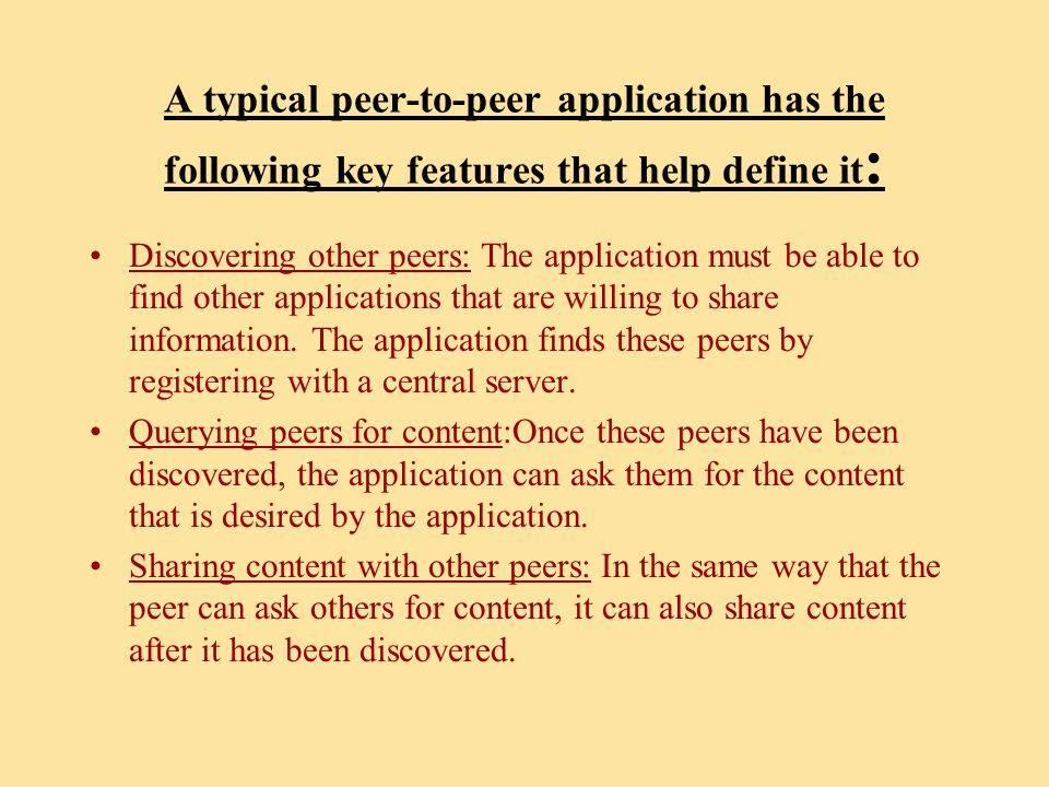 A typical peer-to-peer application has the following key features that help define it : Discovering other peers: The application must be able to find other applications that are willing to share information.