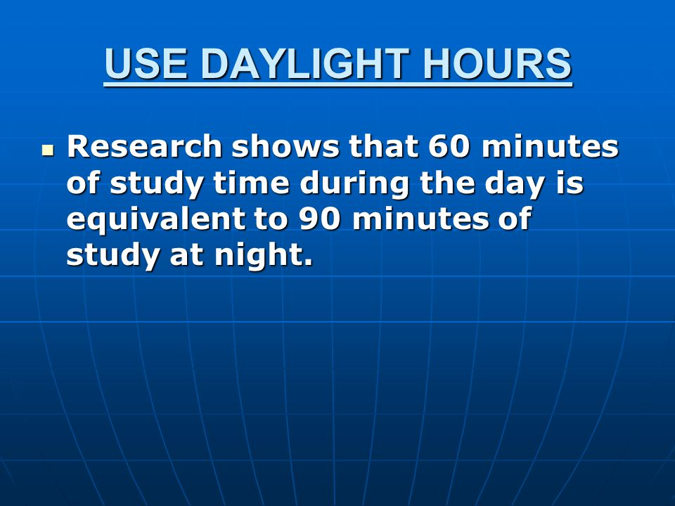 USE DAYLIGHT HOURS Research shows that 60 minutes of study time during the day is equivalent to 90 minutes of study at night.