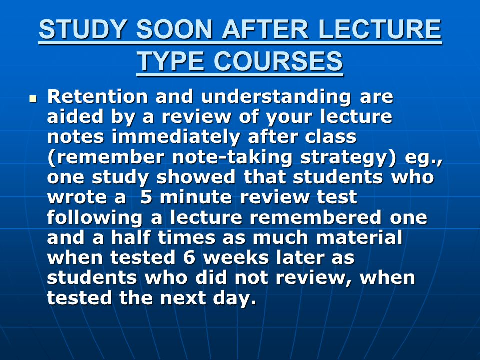 STUDY SOON AFTER LECTURE TYPE COURSES Retention and understanding are aided by a review of your lecture notes immediately after class (remember note-taking strategy) eg., one study showed that students who wrote a 5 minute review test following a lecture remembered one and a half times as much material when tested 6 weeks later as students who did not review, when tested the next day.