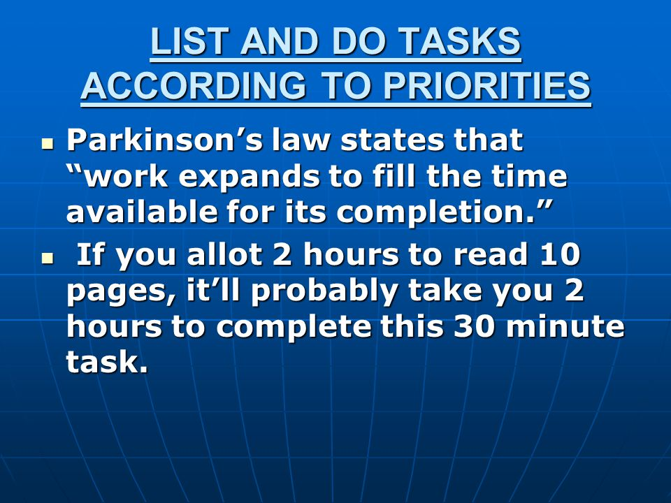 LIST AND DO TASKS ACCORDING TO PRIORITIES Parkinson's law states that work expands to fill the time available for its completion. Parkinson's law states that work expands to fill the time available for its completion. If you allot 2 hours to read 10 pages, it'll probably take you 2 hours to complete this 30 minute task.