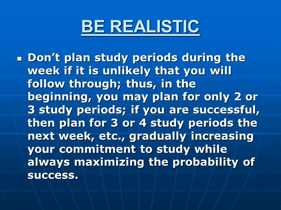 BE REALISTIC Don't plan study periods during the week if it is unlikely that you will follow through; thus, in the beginning, you may plan for only 2 or 3 study periods; if you are successful, then plan for 3 or 4 study periods the next week, etc., gradually increasing your commitment to study while always maximizing the probability of success.