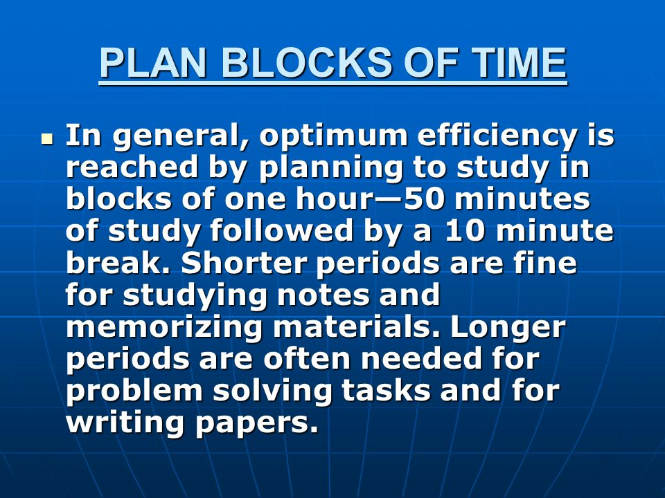 PLAN BLOCKS OF TIME In general, optimum efficiency is reached by planning to study in blocks of one hour—50 minutes of study followed by a 10 minute break.