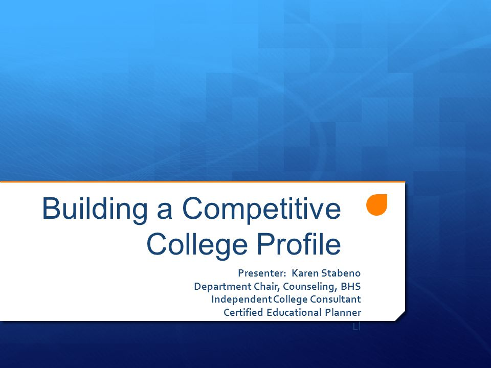 Building a Competitive College Profile Presenter: Karen Stabeno Department Chair, Counseling, BHS Independent College Consultant Certified Educational Planner L l