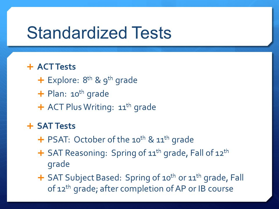 Standardized Tests  ACT Tests  Explore: 8 th & 9 th grade  Plan: 10 th grade  ACT Plus Writing: 11 th grade  SAT Tests  PSAT: October of the 10 th & 11 th grade  SAT Reasoning: Spring of 11 th grade, Fall of 12 th grade  SAT Subject Based: Spring of 10 th or 11 th grade, Fall of 12 th grade; after completion of AP or IB course