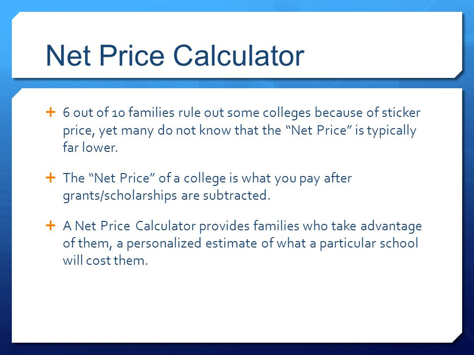 Net Price Calculator  6 out of 10 families rule out some colleges because of sticker price, yet many do not know that the Net Price is typically far lower.