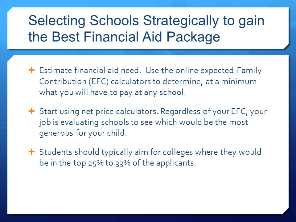Selecting Schools Strategically to gain the Best Financial Aid Package  Estimate financial aid need.