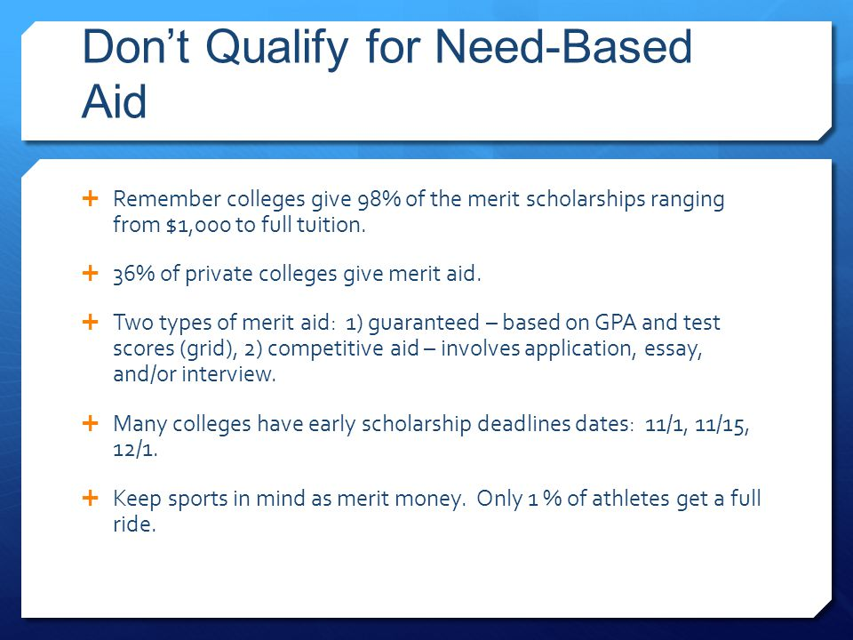 Don't Qualify for Need-Based Aid  Remember colleges give 98% of the merit scholarships ranging from $1,000 to full tuition.