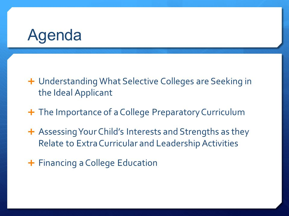 Agenda  Understanding What Selective Colleges are Seeking in the Ideal Applicant  The Importance of a College Preparatory Curriculum  Assessing Your Child's Interests and Strengths as they Relate to Extra Curricular and Leadership Activities  Financing a College Education