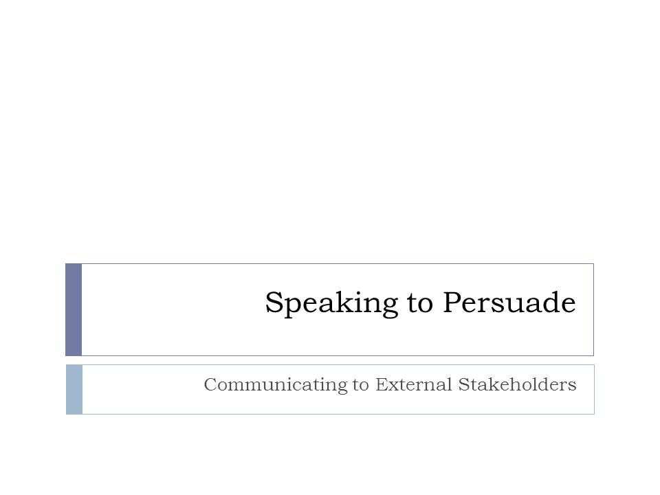 Speaking to Persuade Communicating to External Stakeholders