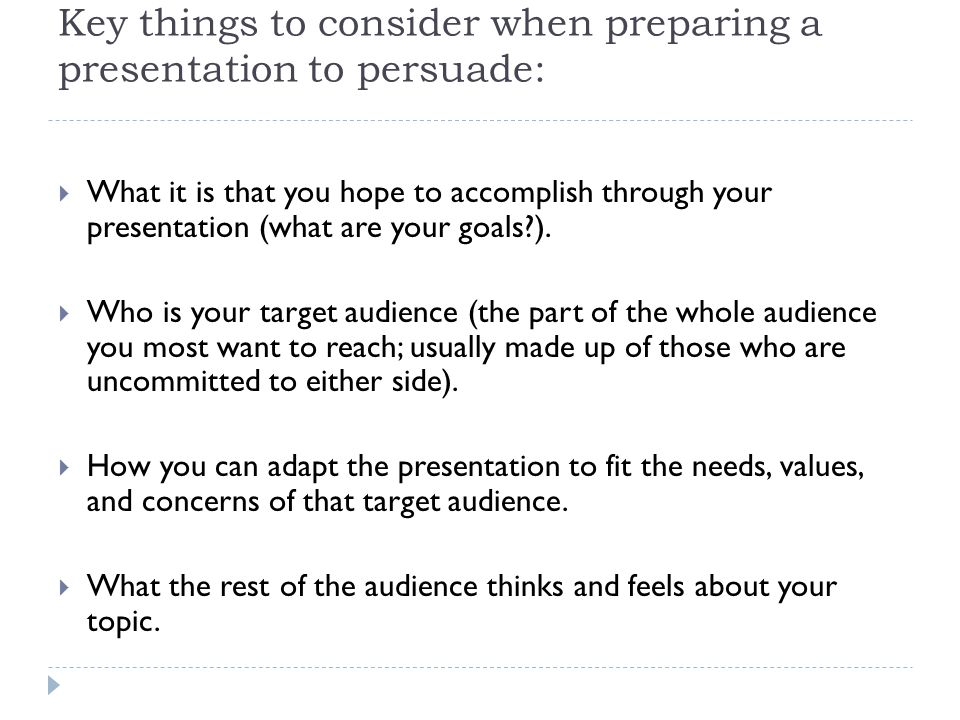 Key things to consider when preparing a presentation to persuade:  What it is that you hope to accomplish through your presentation (what are your goals ).