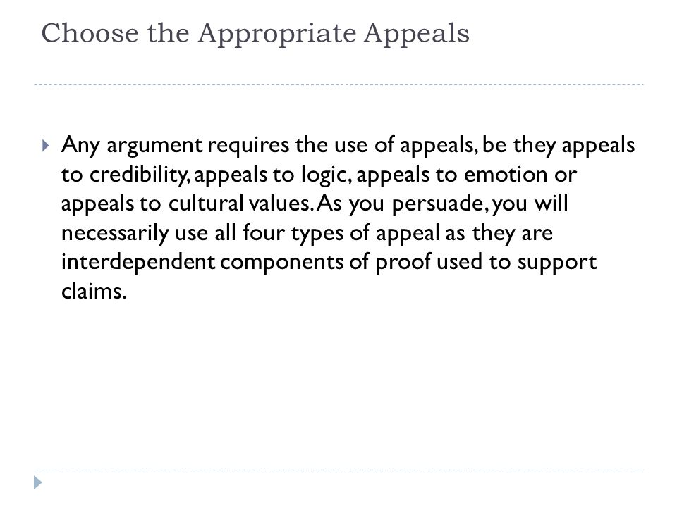 Choose the Appropriate Appeals  Any argument requires the use of appeals, be they appeals to credibility, appeals to logic, appeals to emotion or appeals to cultural values.
