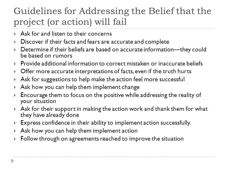 Guidelines for Addressing the Belief that the project (or action) will fail  Ask for and listen to their concerns  Discover if their facts and fears are accurate and complete  Determine if their beliefs are based on accurate information—they could be based on rumors  Provide additional information to correct mistaken or inaccurate beliefs  Offer more accurate interpretations of facts, even if the truth hurts  Ask for suggestions to help make the action feel more successful  Ask how you can help them implement change  Encourage them to focus on the positive while addressing the reality of your situation  Ask for their support in making the action work and thank them for what they have already done  Express confidence in their ability to implement action successfully.