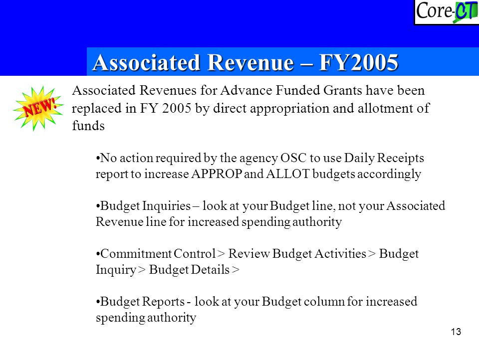 13 Associated Revenues for Advance Funded Grants have been replaced in FY 2005 by direct appropriation and allotment of funds No action required by the agency OSC to use Daily Receipts report to increase APPROP and ALLOT budgets accordingly Budget Inquiries – look at your Budget line, not your Associated Revenue line for increased spending authority Commitment Control > Review Budget Activities > Budget Inquiry > Budget Details > Budget Reports - look at your Budget column for increased spending authority Associated Revenue – FY2005
