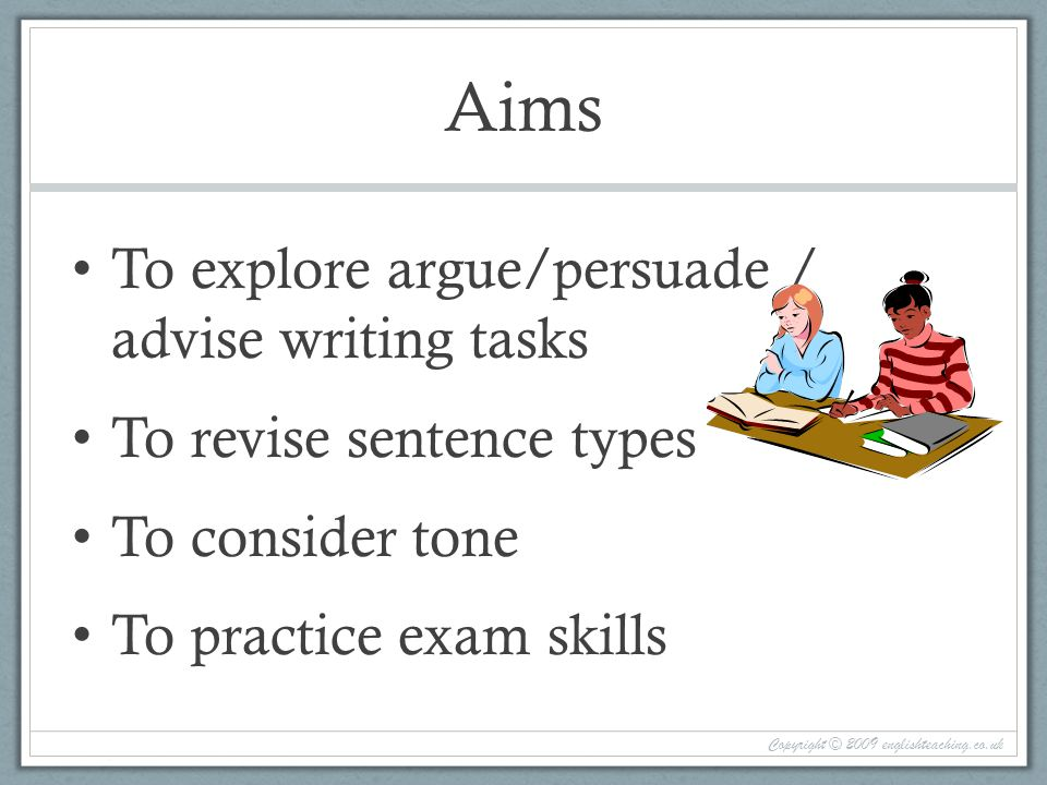 Aims To explore argue/persuade / advise writing tasks To revise sentence types To consider tone To practice exam skills Copyright © 2009 englishteaching.co.uk