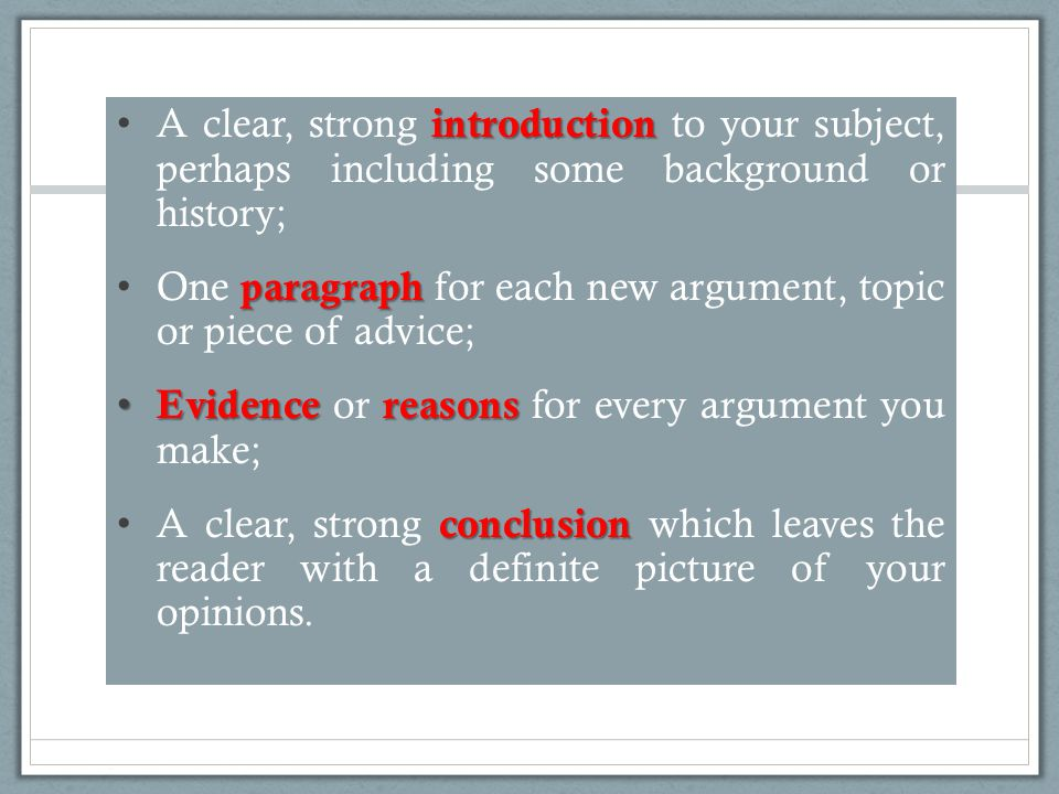 introduction A clear, strong introduction to your subject, perhaps including some background or history; paragraph One paragraph for each new argument, topic or piece of advice; Evidencereasons Evidence or reasons for every argument you make; conclusion A clear, strong conclusion which leaves the reader with a definite picture of your opinions.