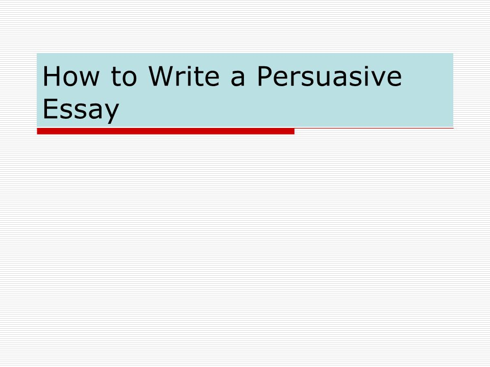 What reasons should i put in my persuasive essay?
