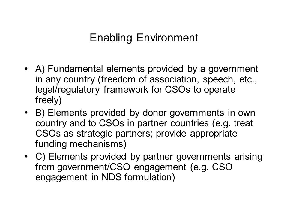 Enabling Environment A) Fundamental elements provided by a government in any country (freedom of association, speech, etc., legal/regulatory framework for CSOs to operate freely) B) Elements provided by donor governments in own country and to CSOs in partner countries (e.g.