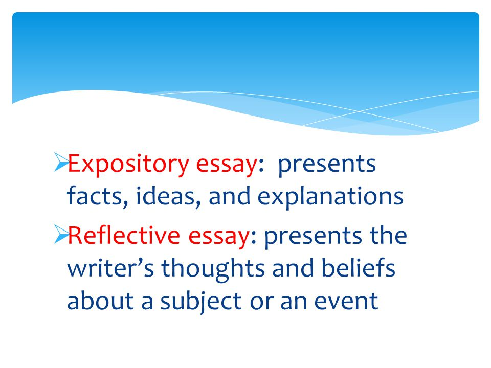  Expository essay: presents facts, ideas, and explanations  Reflective essay: presents the writer's thoughts and beliefs about a subject or an event
