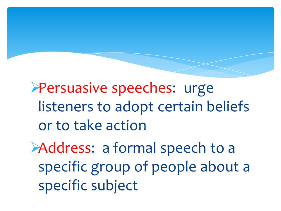  Persuasive speeches: urge listeners to adopt certain beliefs or to take action  Address: a formal speech to a specific group of people about a specific subject