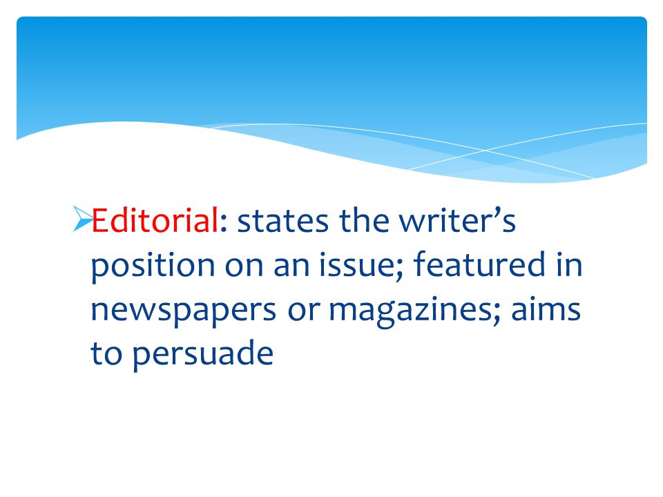  Editorial: states the writer's position on an issue; featured in newspapers or magazines; aims to persuade