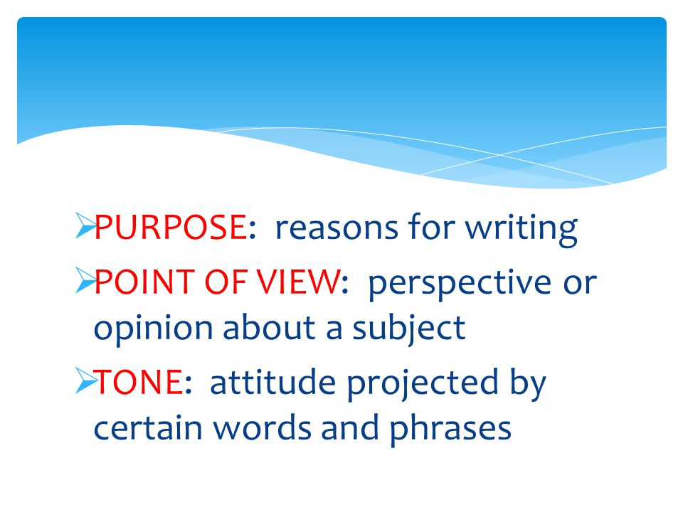  PURPOSE: reasons for writing  POINT OF VIEW: perspective or opinion about a subject  TONE: attitude projected by certain words and phrases