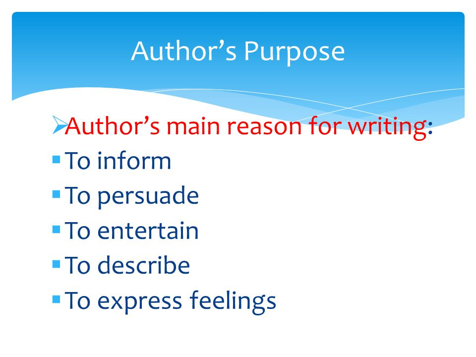  Author's main reason for writing:  To inform  To persuade  To entertain  To describe  To express feelings Author's Purpose