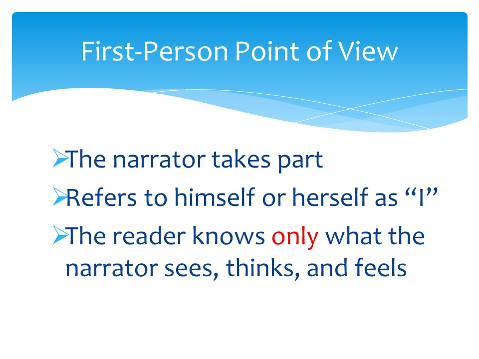  The narrator takes part  Refers to himself or herself as I  The reader knows only what the narrator sees, thinks, and feels First-Person Point of View