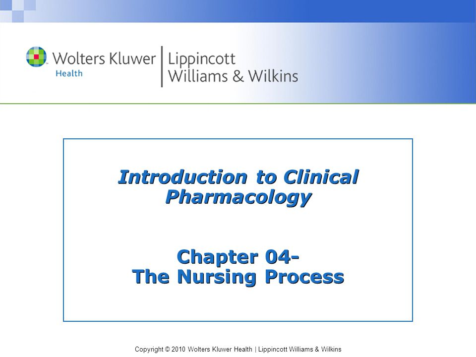 Copyright © 2010 Wolters Kluwer Health | Lippincott Williams & Wilkins Introduction to Clinical Pharmacology Chapter 04- The Nursing Process
