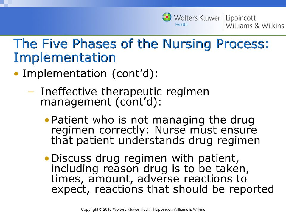 Copyright © 2010 Wolters Kluwer Health | Lippincott Williams & Wilkins The Five Phases of the Nursing Process: Implementation Implementation (cont'd): –Ineffective therapeutic regimen management (cont'd): Patient who is not managing the drug regimen correctly: Nurse must ensure that patient understands drug regimen Discuss drug regimen with patient, including reason drug is to be taken, times, amount, adverse reactions to expect, reactions that should be reported