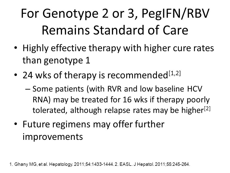 For Genotype 2 or 3, PegIFN/RBV Remains Standard of Care Highly effective therapy with higher cure rates than genotype 1 24 wks of therapy is recommended [1,2] – Some patients (with RVR and low baseline HCV RNA) may be treated for 16 wks if therapy poorly tolerated, although relapse rates may be higher [2] Future regimens may offer further improvements 1.