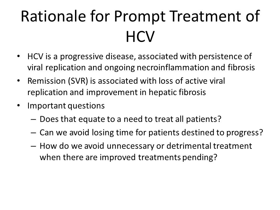 Rationale for Prompt Treatment of HCV HCV is a progressive disease, associated with persistence of viral replication and ongoing necroinflammation and fibrosis Remission (SVR) is associated with loss of active viral replication and improvement in hepatic fibrosis Important questions – Does that equate to a need to treat all patients.