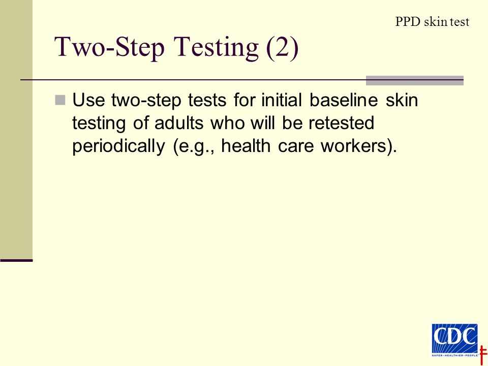 Two-Step Testing (2) Use two-step tests for initial baseline skin testing of adults who will be retested periodically (e.g., health care workers).