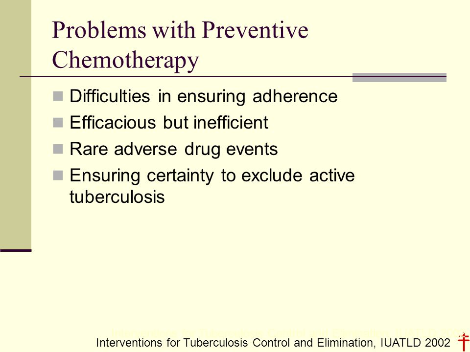 Problems with Preventive Chemotherapy Difficulties in ensuring adherence Efficacious but inefficient Rare adverse drug events Ensuring certainty to exclude active tuberculosis Interventions for Tuberculosis Control and Elimination, IUATLD 2002