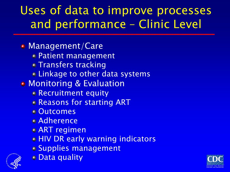 Uses of data to improve processes and performance – Clinic Level Management/Care Patient management Transfers tracking Linkage to other data systems Monitoring & Evaluation Recruitment equity Reasons for starting ART Outcomes Adherence ART regimen HIV DR early warning indicators Supplies management Data quality