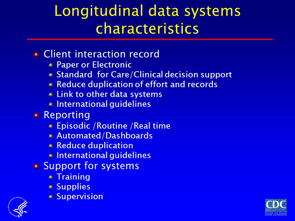Client interaction record Paper or Electronic Standard for Care/Clinical decision support Reduce duplication of effort and records Link to other data systems International guidelines Reporting Episodic /Routine /Real time Automated/Dashboards Reduce duplication International guidelines Support for systems Training Supplies Supervision Longitudinal data systems characteristics