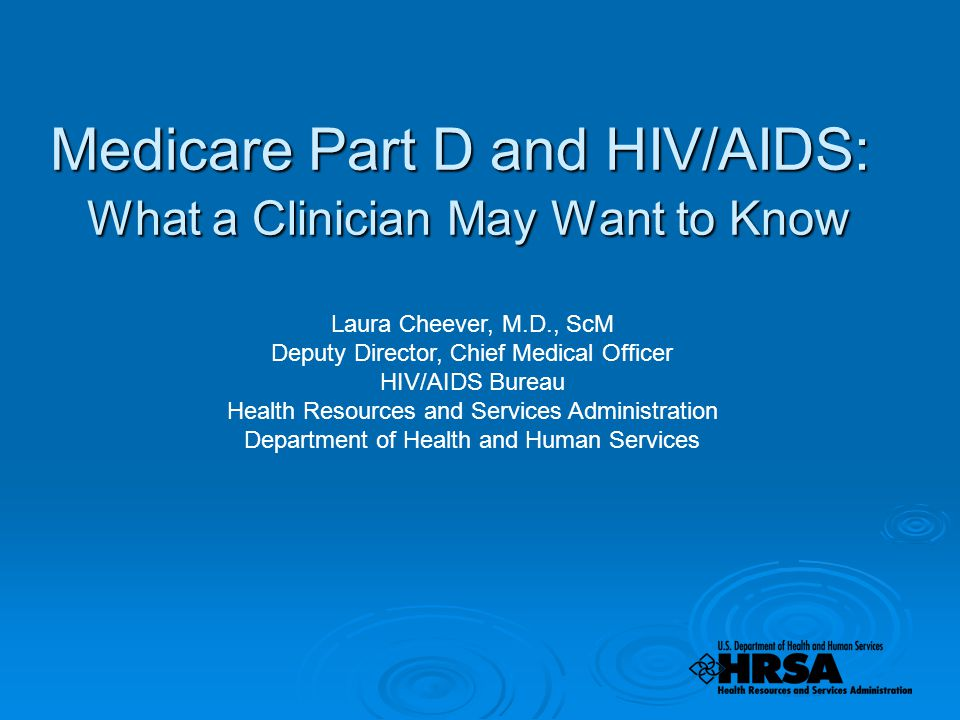 Medicare Part D and HIV/AIDS: What a Clinician May Want to Know Laura Cheever, M.D., ScM Deputy Director, Chief Medical Officer HIV/AIDS Bureau Health Resources and Services Administration Department of Health and Human Services
