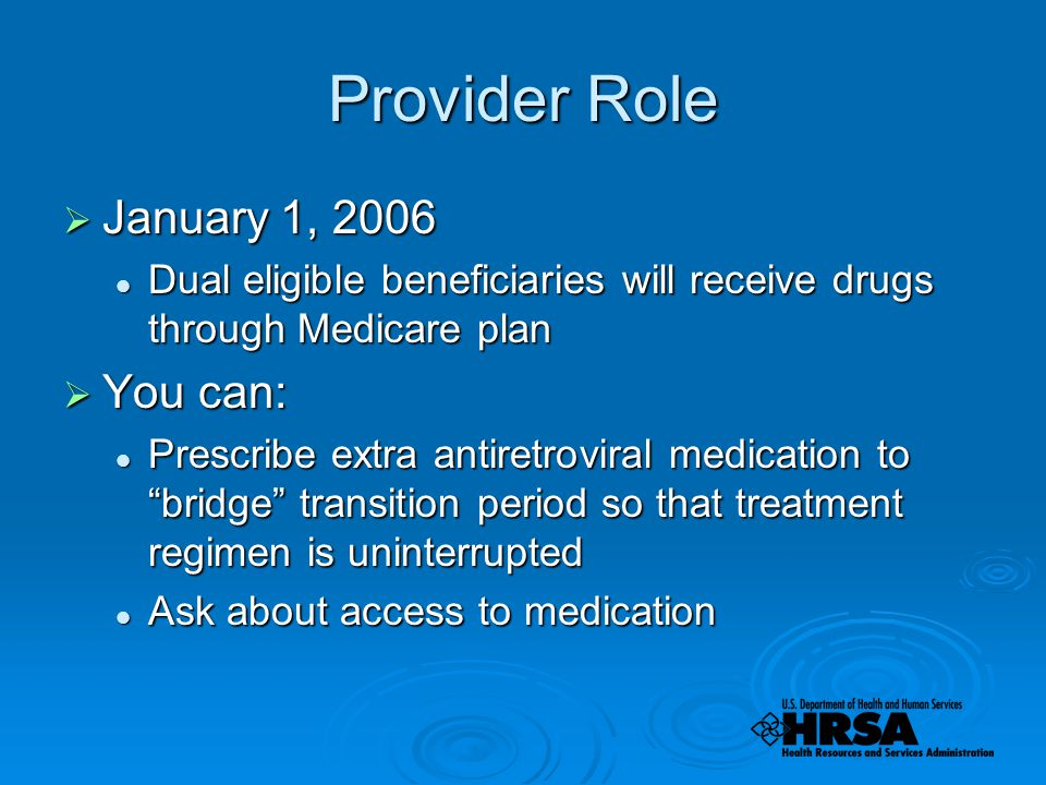 Provider Role  January 1, 2006 Dual eligible beneficiaries will receive drugs through Medicare plan Dual eligible beneficiaries will receive drugs through Medicare plan  You can: Prescribe extra antiretroviral medication to bridge transition period so that treatment regimen is uninterrupted Prescribe extra antiretroviral medication to bridge transition period so that treatment regimen is uninterrupted Ask about access to medication Ask about access to medication