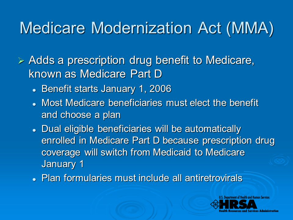 Medicare Modernization Act (MMA)  Adds a prescription drug benefit to Medicare, known as Medicare Part D Benefit starts January 1, 2006 Benefit starts January 1, 2006 Most Medicare beneficiaries must elect the benefit and choose a plan Most Medicare beneficiaries must elect the benefit and choose a plan Dual eligible beneficiaries will be automatically enrolled in Medicare Part D because prescription drug coverage will switch from Medicaid to Medicare January 1 Dual eligible beneficiaries will be automatically enrolled in Medicare Part D because prescription drug coverage will switch from Medicaid to Medicare January 1 Plan formularies must include all antiretrovirals Plan formularies must include all antiretrovirals