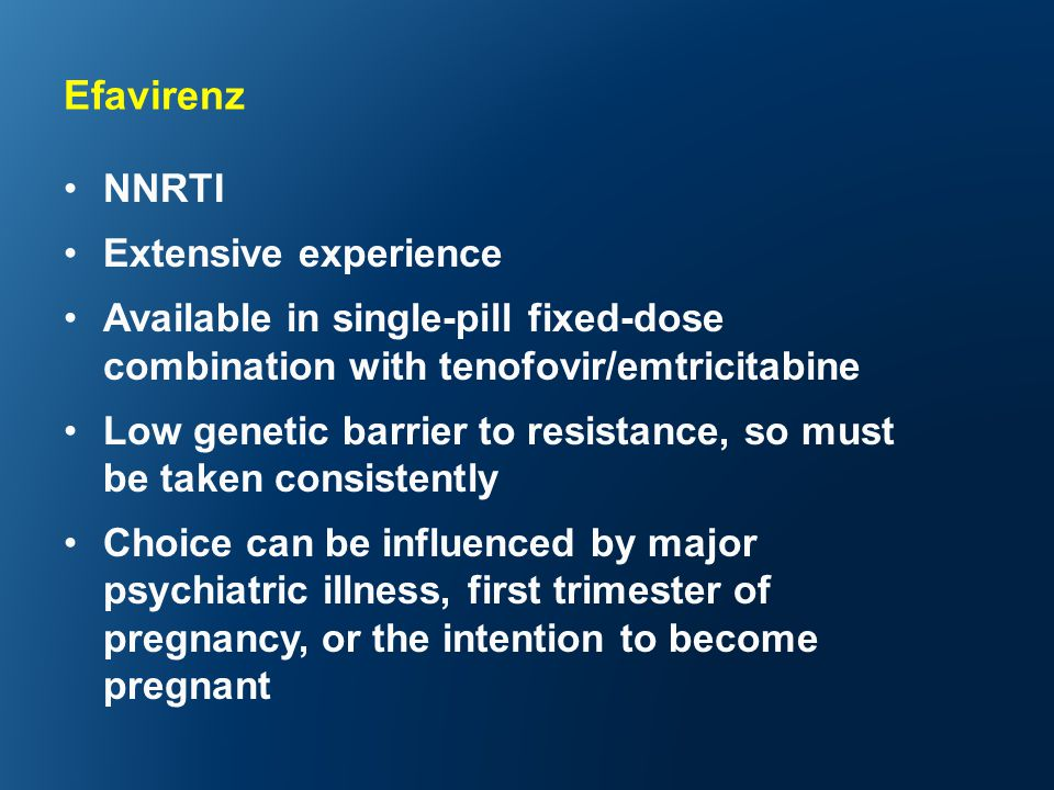 Efavirenz NNRTI Extensive experience Available in single-pill fixed-dose combination with tenofovir/emtricitabine Low genetic barrier to resistance, so must be taken consistently Choice can be influenced by major psychiatric illness, first trimester of pregnancy, or the intention to become pregnant