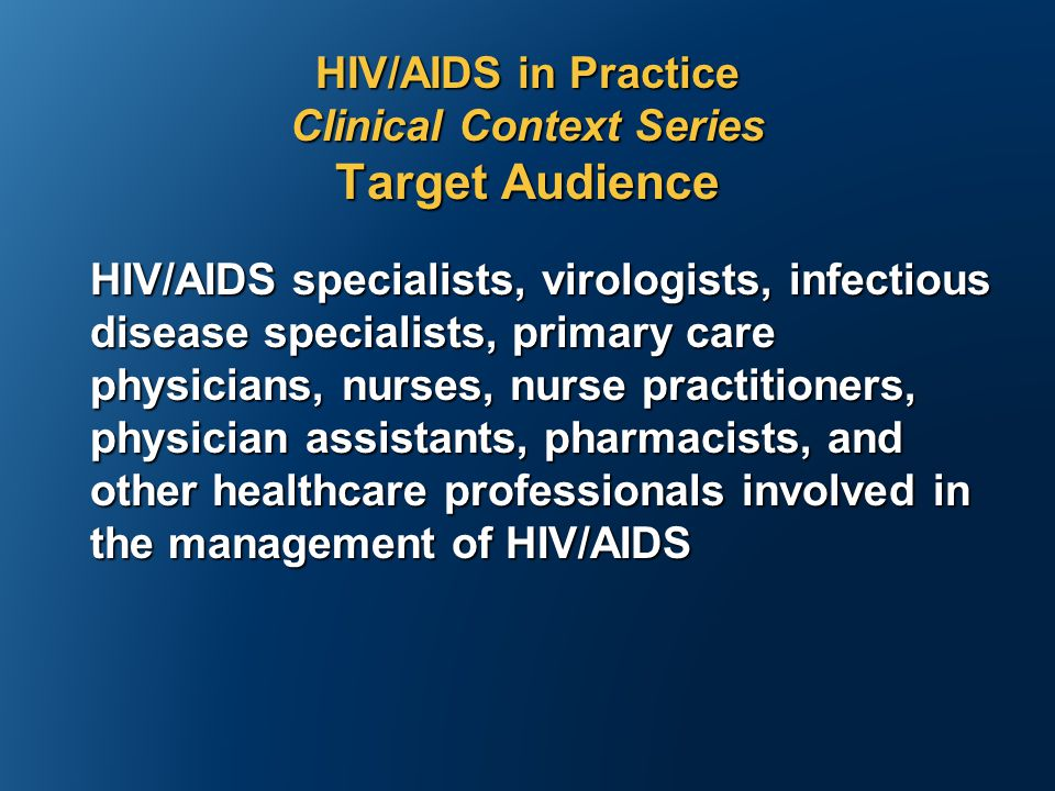 HIV/AIDS in Practice Clinical Context Series Target Audience HIV/AIDS specialists, virologists, infectious disease specialists, primary care physicians, nurses, nurse practitioners, physician assistants, pharmacists, and other healthcare professionals involved in the management of HIV/AIDS